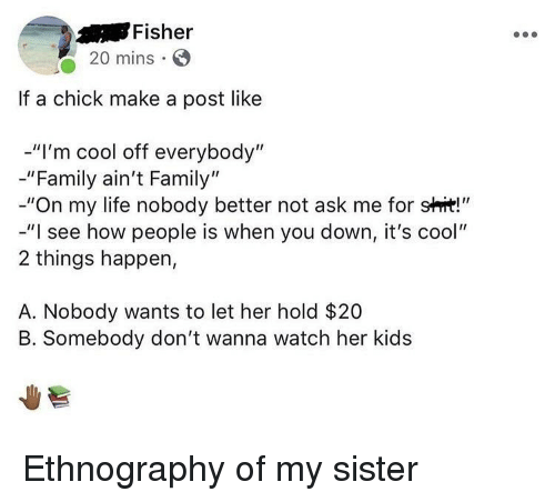 """Family, Life, and Shit: Fisher  20 mins  If a chick make a post like  -""""I'm cool off everybody""""  -""""Family ain't Family""""  -""""On my life nobody better not ask me for shit!""""  -""""I see how people is when you down, it's cool""""  2 things happen,  A. Nobody wants to let her hold $20  B. Somebody don't wanna watch her kids Ethnography of my sister"""