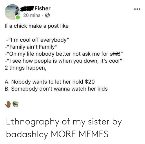 """Dank, Family, and Life: Fisher  20 mins  If a chick make a post like  -""""I'm cool off everybody""""  -""""Family ain't Family""""  -""""On my life nobody better not ask me for shit!""""  -""""I see how people is when you down, it's cool""""  2 things happen,  A. Nobody wants to let her hold $20  B. Somebody don't wanna watch her kids Ethnography of my sister by badashley MORE MEMES"""