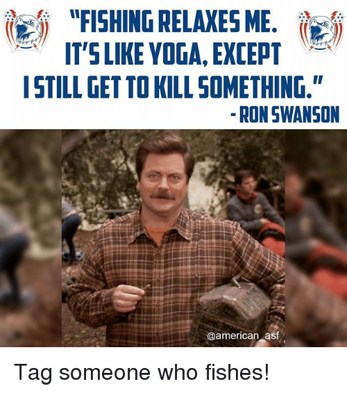 """Ron Swanson: """"FISHING RELAXES ME.  IT'S LIKE YOGA, EXCEPT  I STILL GETTOKILL SOMETHING.""""  RON SWANSON  @american asf Tag someone who fishes!"""