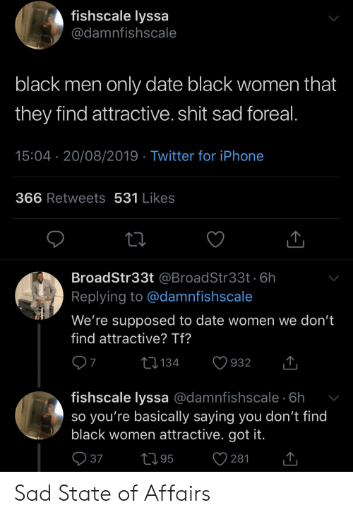 Blackpeopletwitter, Funny, and Iphone: fishscale lyssa  @damnfishscale  black men only date black women that  they find attractive. shit sad foreal.  15:04 20/08/2019 Twitter for iPhone  366 Retweets 531 Likes  BroadStr33t @BroadStr33t.6h  Replying to @damnfishscale  We're supposed to date women we don't  find attractive? Tf?  7  Ll134  932  fishscale lyssa @damnfishscale 6h  so you're basically saying you don't find  black women attractive. got it.  L95  37  281 Sad State of Affairs