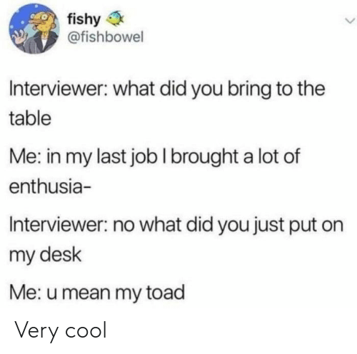 toad: fishy  @fishbowel  Interviewer: what did you bring to the  table  Me: in my last jobI brought a lot of  enthusia-  Interviewer: no what did you just put on  my desk  Me: u mean my toad Very cool