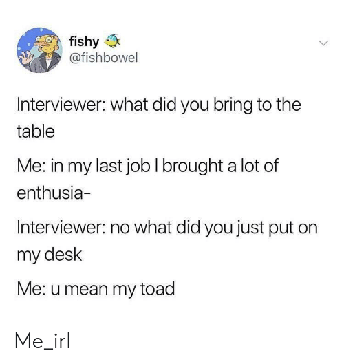 toad: fishy  @fishbowel  IS  Interviewer: what did you bring to the  table  Me: in my last job I brought a lot of  enthusia-  Interviewer: no what did you just put on  my desk  Me: u mean my toad Me_irl