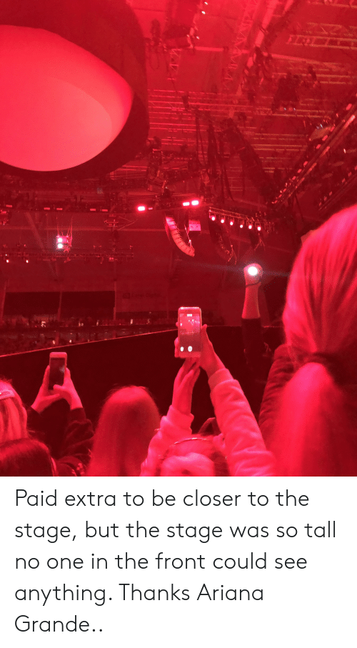 Ariana Grande, One, and Closer: FISL  Qr  www Paid extra to be closer to the stage, but the stage was so tall no one in the front could see anything. Thanks Ariana Grande..
