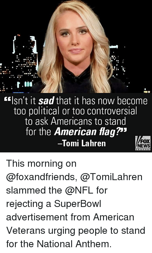 """Memes, News, and Nfl: fIsn't it sad that it has now become  too political or too controversial  to ask Americans to stand  for the American flag""""  Tomi Lahren  FOX  NEWS This morning on @foxandfriends, @TomiLahren slammed the @NFL for rejecting a SuperBowl advertisement from American Veterans urging people to stand for the National Anthem."""