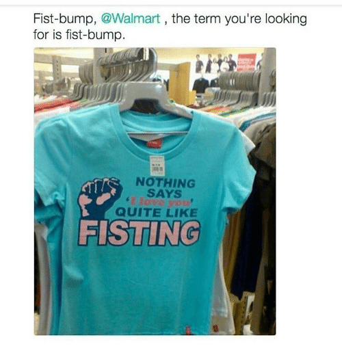 Memes, Walmart, and Quite: Fist-bump, @Walmart, the term you're looking  for is fist-bump.  NOTHING  SAYS  QUITE LIKE  FISTING