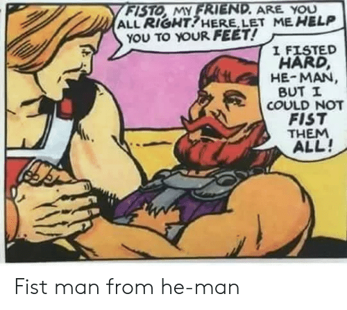 He-Man, Help, and Feet: FISTO MY FRIEND. ARE YOU  ALL RIGHT!HERE, LET ME HELP  YOU TO YOUR FEET!  I FISTED  HARD,  HE-MAN  BUT I  COULD NOT  FIST  THEM  ALL! Fist man from he-man