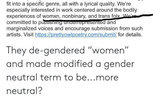 "Tumblr, Work, and Gender: fit into a specific genre, all with a lyrical quality. We're  especially interested in work centered around the bodily  experiences of womxn, nonbinary, and trans folx Ale'r  committed to puolisning unaerrepresented and  marginalized voices and encourage submission from such  artists. Visit https://prettyowlpoetry.com/submit/ for details. They de-gendered ""women"" and made modified a gender neutral term to be...more neutral?"