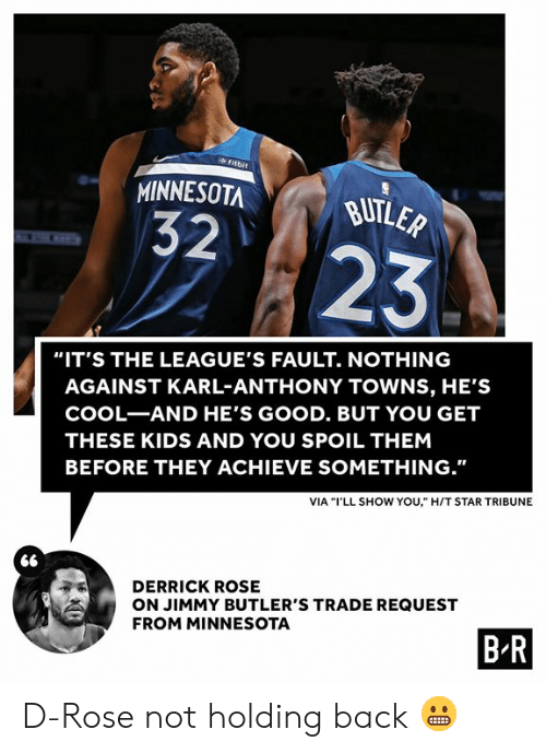 "Karl: fitbit  MINNESOTA  BUTLER  32  23  ""IT'S THE LEAGUE'S FAULT. NOTHING  AGAINST KARL-ANTHONY TOWNS, HE'S  COOL-AND HE'S GOOD. BUT YOU GET  THESE KIDS AND YOU SPOIL THEM  BEFORE THEY ACHIEVE SOMETHING.""  VIA ""I'LL SHOW YOU,"" H/T STAR TRIBUNE  DERRICK ROSE  ON JIMMY BUTLER'S TRADE REQUEST  FROM MINNESOTA  B R D-Rose not holding back 😬"