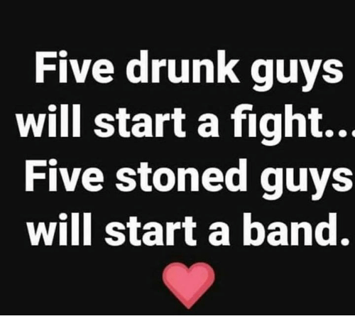 Drunk, Memes, and Band: Five drunk guys  will start a fight..  Five stoned guys  will start a band.