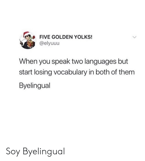 Speak, Them, and You: FIVE GOLDEN YOLKS!  @elyuuu  When you speak two languages but  start losing vocabulary in both of them  Byelingual Soy Byelingual