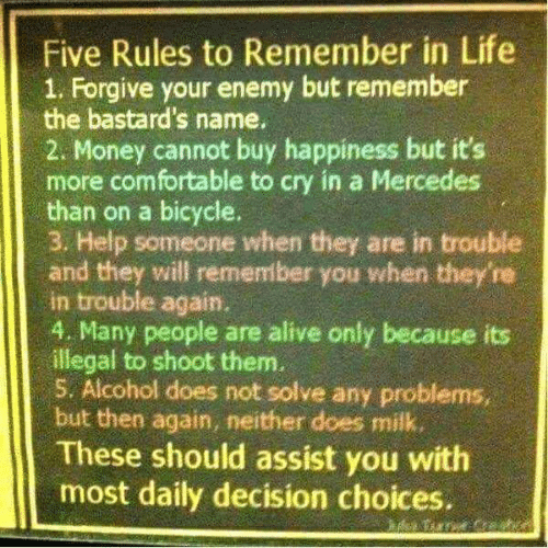Alive, Comfortable, and Life: Five Rules to Remember in Life  1. Forgive your enemy but remember  the bastard's name.  2. Money cannot buy happiness but it's  more comfortable to cry in a Mercedes  than on a bicycle.  3. Help someone when they are in trouble  and they will remember you when they're  in trouble again.  4. Many people are alive only because its  illegal to shoot them.  5. Alcohol does not solve any problems,  but then again, neither does milk  These should assist you with  most daily decision choices.