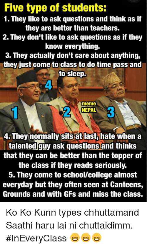 Hateness: Five type of students:  1. They like to ask questions and think as if  they are better than teachers.  2. They don't like to ask questions as if they  know everything.  3. They actually don't care about anything,  they just come to class to do time pass and  to sleep.  meme  NEPAL  4. They normally sits at last, hate when a  talented guy ask questions and thinks  that they can be better than the topper of  the class if they reads seriously.  5. They come to school/college almost  everyday but they often seen at Canteens,  Grounds and with GFs and miss the class. Ko Ko Kunn types chhuttamand Saathi haru lai ni chuttaidimm.  #InEveryClass 😄😄😄