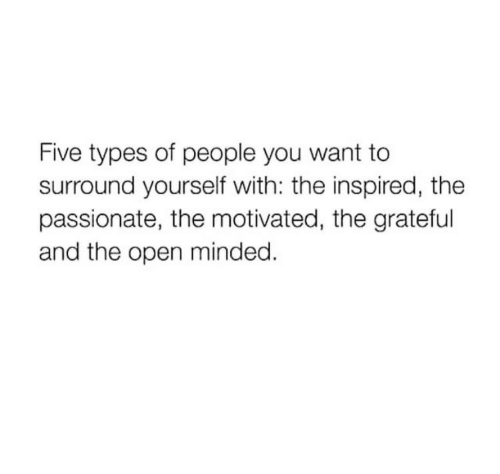 Passionate, Open, and The Open: Five types of people you want to  surround yourself with: the inspired, the  passionate, the motivated, the gratertul  and the open minded