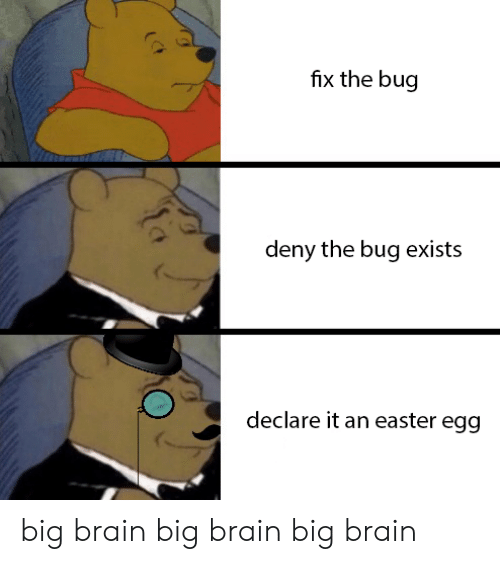 Easter, Brain, and Big: fix the bug  deny the bug exists  declare it an easter egg big brain big brain big brain