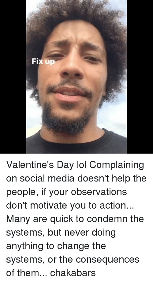 Observative: Fix up Valentine's Day lol Complaining on social media doesn't help the people, if your observations don't motivate you to action... Many are quick to condemn the systems, but never doing anything to change the systems, or the consequences of them... chakabars