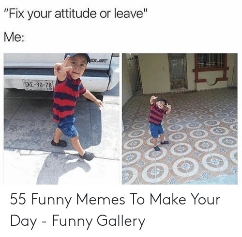 """Funny, Memes, and Attitude: """"Fix your attitude or leave""""  Me:  SKE-90-78 55 Funny Memes To Make Your Day - Funny Gallery"""
