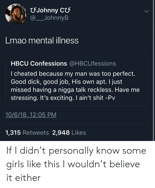 Good Dick: FJohnny  JohnnyB  Lmao mental illness  HBCU Confessions @HBCUfessions  I cheated because my man was too perfect.  Good dick, good job, His own apt. I just  missed having a nigga talk reckless. Have me  stressing. It's exciting. I ain't shit -Pv  10/6/18,_12:05 PM  1,315 Retweets 2,948 Likes If I didn't personally know some girls like this I wouldn't believe it either