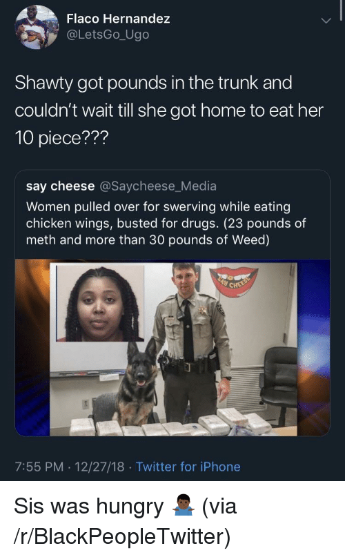 Blackpeopletwitter, Drugs, and Hungry: Flaco Hernandez  @LetsGo_Ugo  Shawty got pounds in the trunk and  couldn't wait till she got home to eat her  10 piece???  say cheese @Saycheese_Media  Women pulled over for swerving while eating  chicken wings, busted for drugs. (23 pounds of  meth and more than 30 pounds of Weed)  7:55 PM. 12/27/18 Twitter for iPhone Sis was hungry 🤷🏿‍♂️ (via /r/BlackPeopleTwitter)