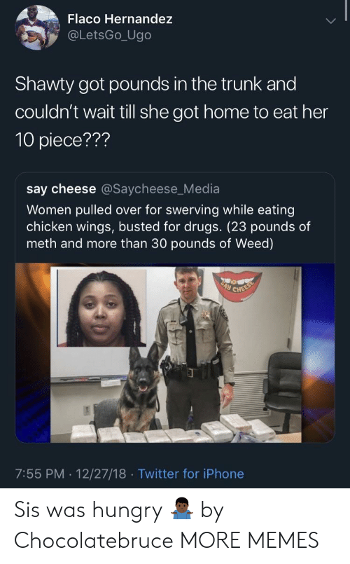 Hernandezing: Flaco Hernandez  @LetsGo_Ugo  Shawty got pounds in the trunk and  couldn't wait till she got home to eat her  10 piece???  say cheese @Saycheese_Media  Women pulled over for swerving while eating  chicken wings, busted for drugs. (23 pounds of  meth and more than 30 pounds of Weed)  7:55 PM. 12/27/18 Twitter for iPhone Sis was hungry 🤷🏿‍♂️ by Chocolatebruce MORE MEMES
