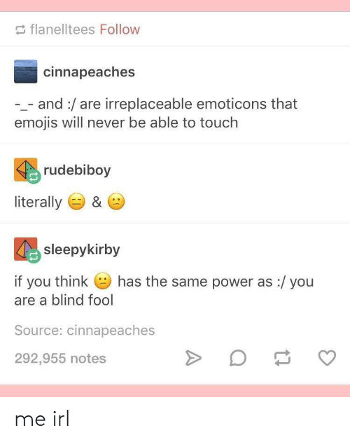 emoticons: flanelltees Follow  cinnapeaches  -_- and:/are irreplaceable emoticons that  emojis will never be able to touch  rudebiboy  literally ) &  sleepykirby  if you think  has the same power as :/ you  are a blind fool  Source: cinnapeaches  292,955 notes me irl