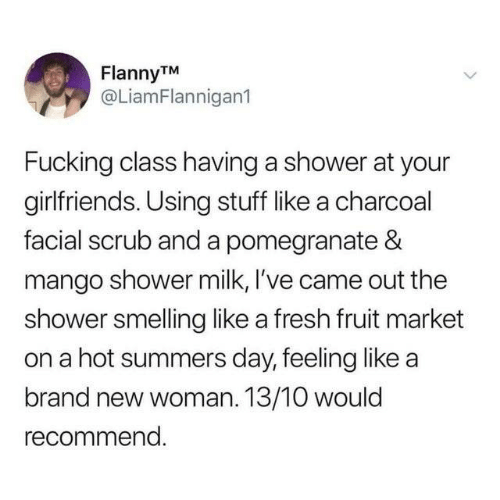 Dank, Fresh, and Fucking: FlannyTM  @LiamFlannigan1  Fucking class having a shower at your  girlfriends. Using stuff like a charcoal  facial scrub and a pomegranate &  mango shower milk, I've came out the  shower smelling like a fresh fruit market  on a hot summers day, feeling like a  brand new woman. 13/10 would  recommend.