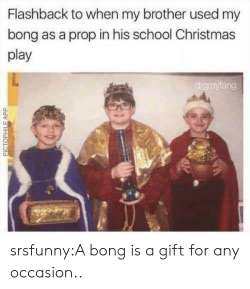 Christmas, School, and Target: Flashback to when my brother used my  bong as a prop in his school Christmas  play  drgrayfang  PICTOPHILEAPP srsfunny:A bong is a gift for any occasion..