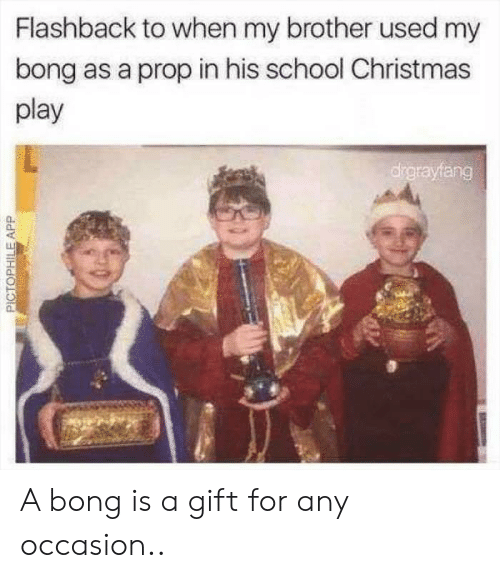 Christmas, School, and Bong: Flashback to when my brother used my  bong as a prop in his school Christmas  play  drgrayfang  PICTOPHILEAPP A bong is a gift for any occasion..