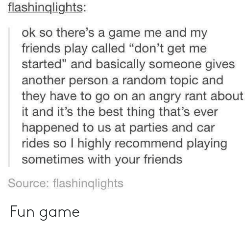 "Friends, Best, and Game: flashinglights:  ok so there's a game me and my  friends play called ""don't get me  started"" and basically someone gives  another person a random topic and  they have to go on an angry rant about  it and it's the best thing that's ever  happened to us at parties and car  rides so I highly recommend playing  sometimes with your friends  Source: flashinqlights Fun game"