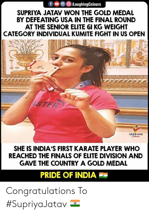 Medal: fLaughingColours  SUPRIYA JATAV WON THE GOLD MEDAL  BY DEFEATING USA IN THE FINAL ROUND  AT THE SENIOR ELITE 61 KG WEIGHT  CATEGORY INDIVIDUAL KUMITE FIGHT IN US OPEN  LA  SHE IS INDIA'S FIRST KARATE PLAYER WHO  REACHED THE FINALS OF ELITE DIVISION AND  GAVE THE COUNTRY A GOLD MEDAL  PRIDE OF INDIA Congratulations To #SupriyaJatav 🇮🇳