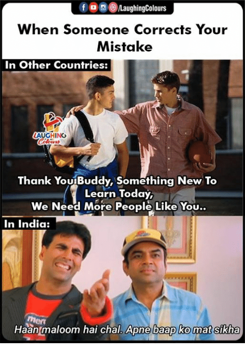 mat: fLaughingColours  When Someone Corrects Your  Mistake  In Other Countries:  AUGHING  Thank YouBuddy, Something New To  Learn Today,  We Need More People Like You..  In India:  Men  Haan maloom hai chal.  Apne baap ko mat sikha