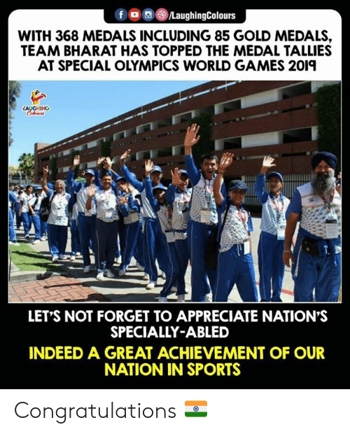 Abled: fLaughingColours  WITH 368 MEDALS INCLUDING 85 GOLD MEDALS,  TEAM BHARAT HAS TOPPED THE MEDAL TALLIES  AT SPECIAL OLYMPICS WORLD GAMES 2019  LET'S NOT FORGET TO APPRECIATE NATION'S  SPECIALLY-ABLED  INDEED A GREAT ACHIEVEMENT OF OUR  NATION IN SPORTS Congratulations 🇮🇳