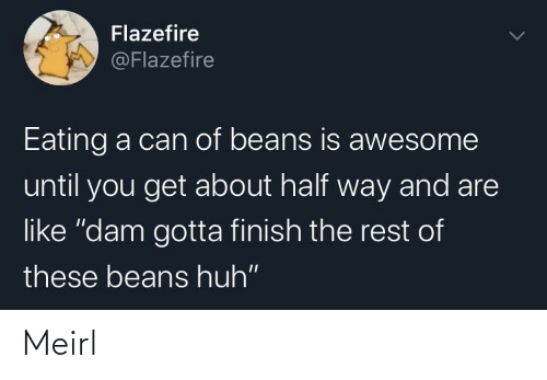 "huh: Flazefire  @Flazefire  Eating a can of beans is awesome  until you get about half way and are  like ""dam gotta finish the rest of  these beans huh"" Meirl"