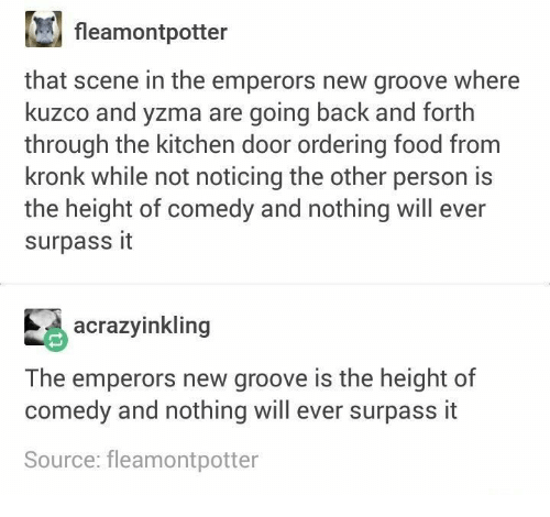 Forth: fleamontpotter  that scene in the emperors new groove where  kuzco and yzma are going back and forth  through the kitchen door ordering food from  kronk while not noticing the other person is  the height of comedy and nothing will ever  surpass it  acrazyinkling  The emperors new groove is the height of  comedy and nothing will ever surpass it  Source: fleamontpotter