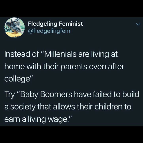 "baby boomers: Fledgeling Feminist  @fledgelingfem  Instead of ""Millenials are living at  home with their parents even after  college""  Try ""Baby Boomers have failed to build  a society that allows their children to  earn a living wage."""