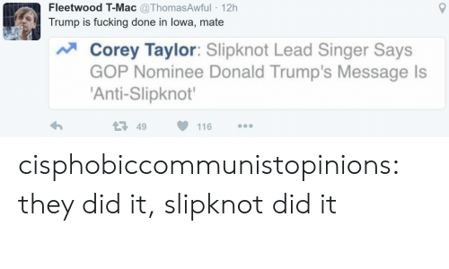 Fucking, Tumblr, and Blog: Fleetwood T-Mac @ThomasAwful 12h  Trump is fucking done in lowa, mate  Corey Taylor: Slipknot Lead Singer Says  GOP Nominee Donald Trump's Message ls  'Anti-Slipknot'  49  116 cisphobiccommunistopinions:  they did it, slipknot did it