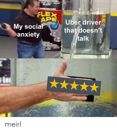 Uber Driver: FLEX  APE  My social  anxiety  Uber driver  that doesn't  talk meirl
