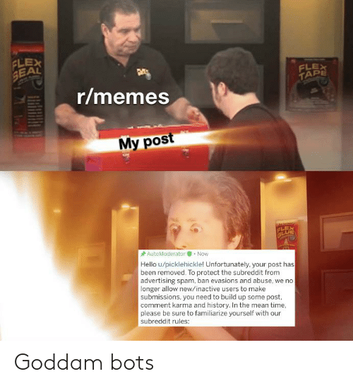 Flexing, Hello, and Memes: FLEX  SEAL  FLEX  TAPE  r/memes  My post  FLES  AutoModerator  Now  Hello u/picklehickle! Unfortunately. your post has  been removed. To protect the subreddit from  advertising spam, ban evasions and abuse, we no  longer allow new/inactive users to make  submissions, you need to build up some post,  comment karma and history. In the mean time,  please be sure to familiarize yourself with our  subreddit rules: Goddam bots