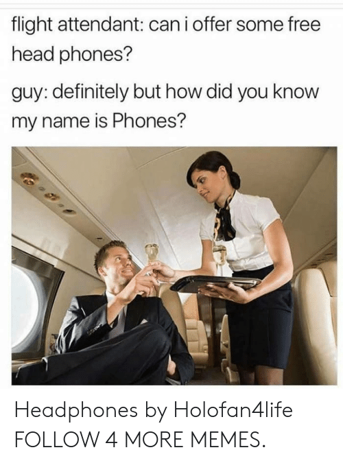 I Offer: flight attendant: can i offer some free  head phones?  guy: definitely but how did you know  my name is Phones? Headphones by Holofan4life FOLLOW 4 MORE MEMES.