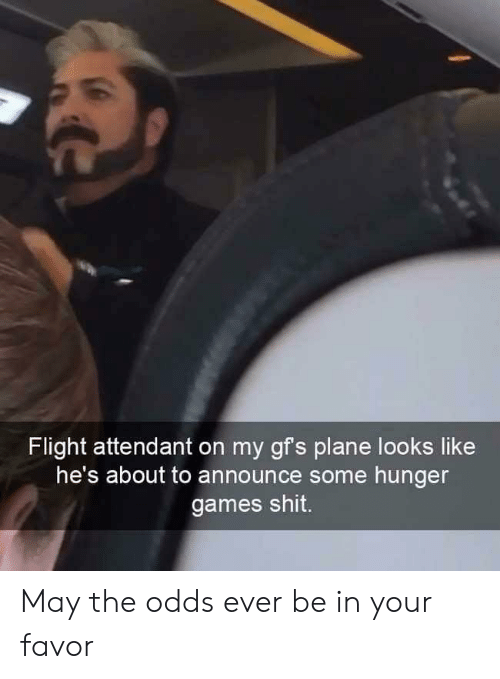 The Hunger Games: Flight attendant on my gfs plan  e looks like  he's about to announce some hunger  games shit. May the odds ever be in your favor