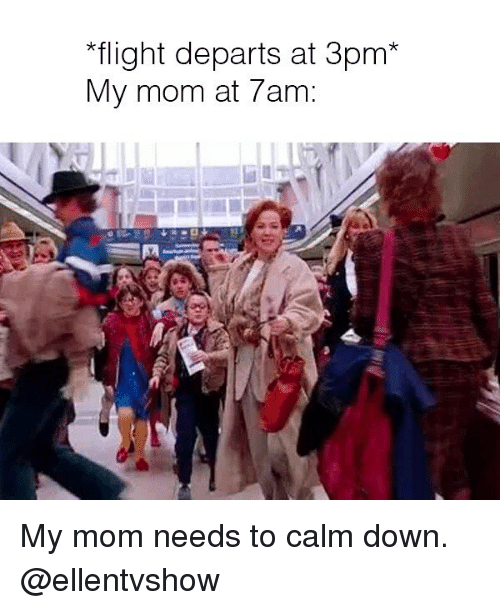 """Flight, Girl Memes, and Mom: """"flight departs at 3pm*  My mom at 7am: My mom needs to calm down. @ellentvshow"""