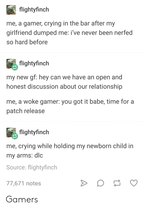 Nerfed: flightyfinch  me, a gamer, crying in the bar after my  girlfriend dumped me: i've never been nerfed  so hard before  flightyfinch  my new gf: hey can we have an open and  honest discussion about our relationship  me, a woke gamer: you got it babe, time for a  patch release  flightyfinch  me, crying while holding my newborn child in  my arms: dlc  Source: flightyfinch  77,671 notes Gamers