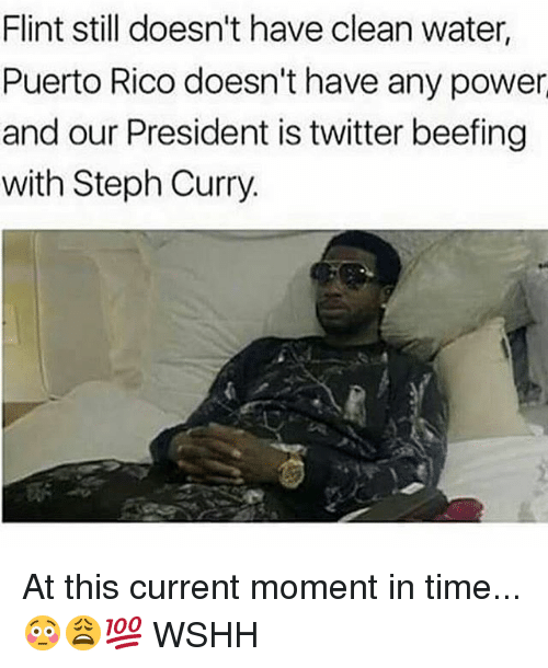 Memes, Twitter, and Wshh: Flint still doesn't have clean water,  Puerto Rico doesn't have any power  and our President is twitter beefing  with Steph Curry. At this current moment in time...😳😩💯 WSHH