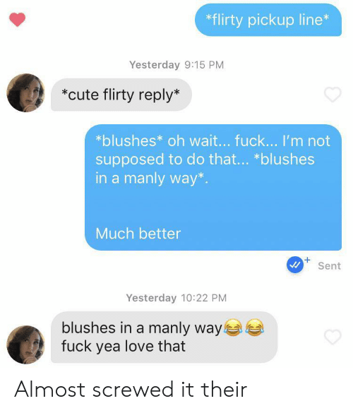 yea: *flirty pickup line*  Yesterday 9:15 PM  *cute flirty reply*  *blushes* oh wait... fuck... I'm not  supposed to do that... *blushes  in a manly way*  Much better  Sent  Yesterday 10:22 PM  blushes in a manly way  fuck yea love that Almost screwed it their