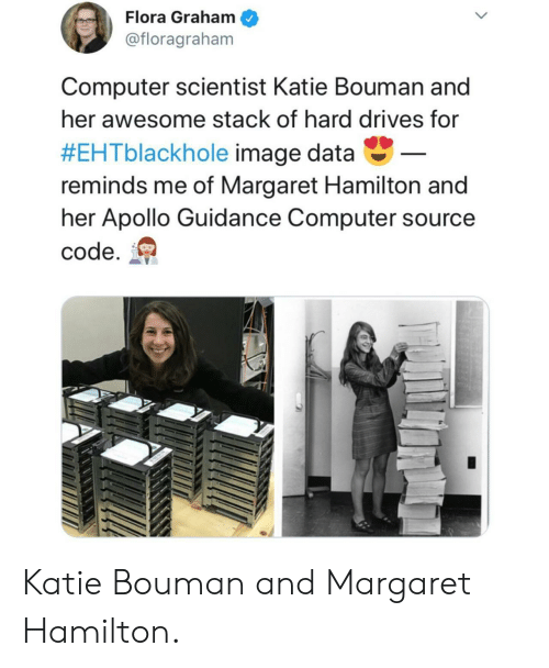 Apollo, Computer, and Image: Flora Graham  @floragraham  Computer scientist Katie Bouman and  her awesome stack of hard drives for  #EHTblackhole image data-  reminds me of Margaret Hamilton and  her Apollo Guidance Computer source  code. Katie Bouman and Margaret Hamilton.