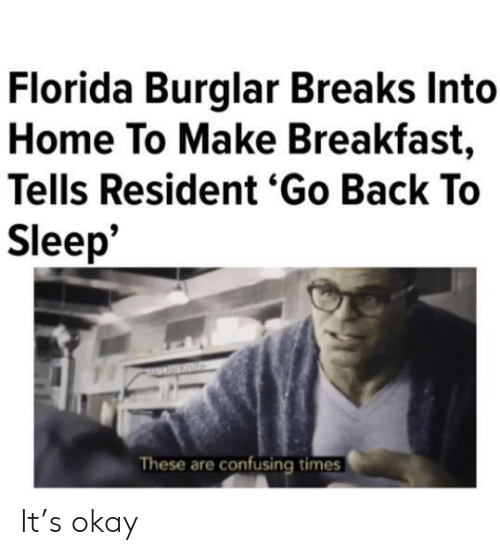 Resident: Florida Burglar Breaks Into  Home To Make Breakfast,  Tells Resident 'Go Back To  Sleep*  These are confusing times It's okay