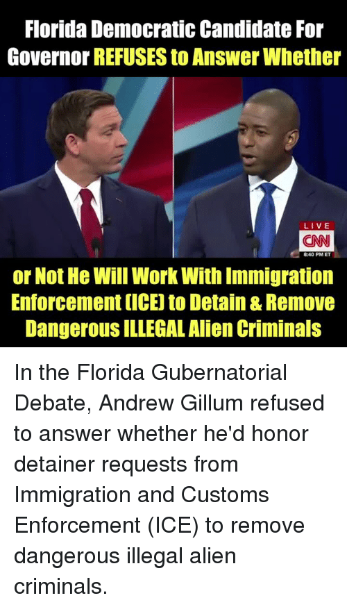Illegal Alien: Florida Democratic Candidate For  Governor REFUSES to Answer Whether  LIVE  CAN  8:40 PM ET  or Not He Will Work With Immigration  Enforcement (ICE) to Detain & Remove  DangerouS ILLEGAL Alien Criminals In the Florida Gubernatorial Debate, Andrew Gillum refused to answer whether he'd honor detainer requests from Immigration and Customs Enforcement (ICE) to remove dangerous illegal alien criminals.