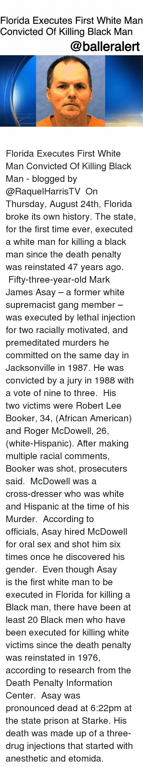 Rogered: Florida Executes First White Man  Convicted Of Killing Black Man  @balleralert Florida Executes First White Man Convicted Of Killing Black Man - blogged by @RaquelHarrisTV ⠀⠀⠀⠀⠀⠀⠀ On Thursday, August 24th, Florida broke its own history. The state, for the first time ever, executed a white man for killing a black man since the death penalty was reinstated 47 years ago. ⠀⠀⠀⠀⠀⠀⠀ Fifty-three-year-old Mark James Asay – a former white supremacist gang member – was executed by lethal injection for two racially motivated, and premeditated murders he committed on the same day in Jacksonville in 1987. He was convicted by a jury in 1988 with a vote of nine to three. ⠀⠀⠀⠀⠀⠀⠀ His two victims were Robert Lee Booker, 34, (African American) and Roger McDowell, 26, (white-Hispanic). After making multiple racial comments, Booker was shot, prosecuters said. ⠀⠀⠀⠀⠀⠀⠀ McDowell was a cross-dresser who was white and Hispanic at the time of his Murder. ⠀⠀⠀⠀⠀⠀⠀ According to officials, Asay hired McDowell for oral sex and shot him six times once he discovered his gender. ⠀⠀⠀⠀⠀⠀⠀ Even though Asay is the first white man to be executed in Florida for killing a Black man, there have been at least 20 Black men who have been executed for killing white victims since the death penalty was reinstated in 1976, according to research from the Death Penalty Information Center. ⠀⠀⠀⠀⠀⠀⠀ Asay was pronounced dead at 6:22pm at the state prison at Starke. His death was made up of a three-drug injections that started with anesthetic and etomida.