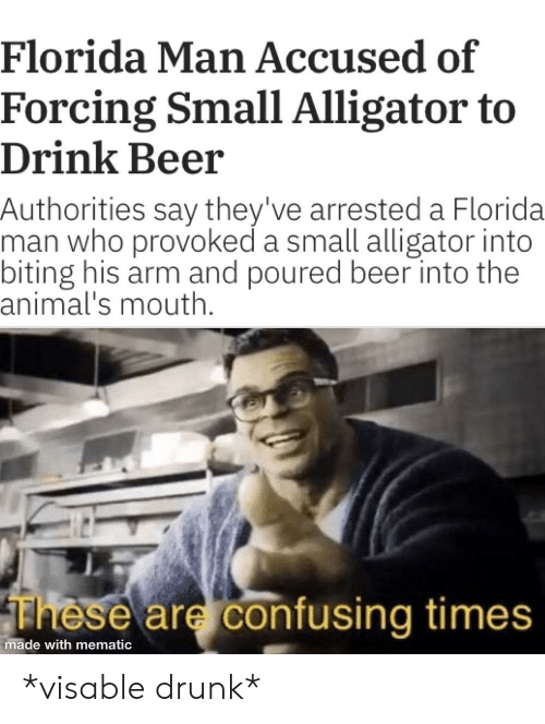 Animals, Beer, and Drunk: Florida Man Accused of  Forcing Small Alligator to  Drink Beer  Authorities say they've arrested a Florida  man who provoked a small alligator into  biting his arm and poured beer into the  animal's mouth.  These are confusing times  made with mematic *visable drunk*