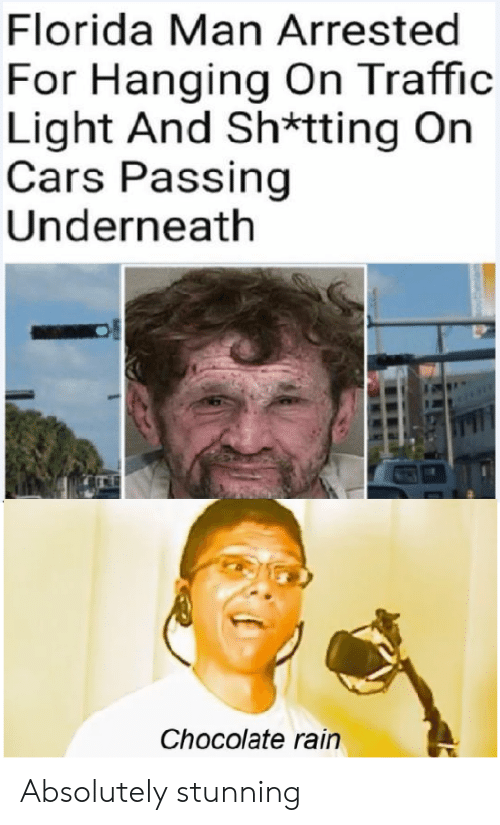 Underneath: Florida Man Arrested  For Hanging On Traffic  Light And Sh*tting On  Cars Passing  Underneath  Chocolate rain Absolutely stunning
