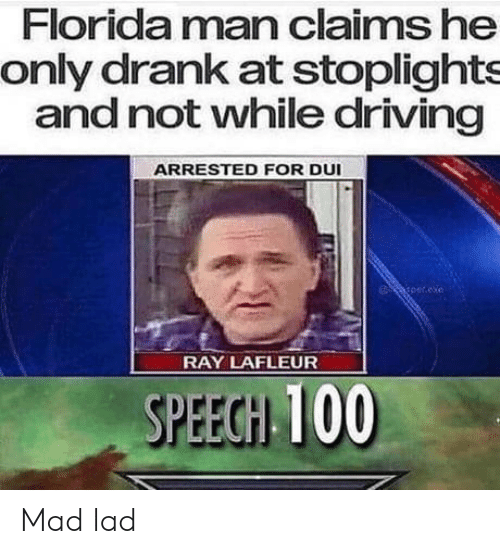 Exe: Florida man claims he  only drank at stoplights  and not vwhile driving  ARRESTED FOR DUI  per.exe  RAY LAFLEUR  SPEEGH 100 Mad lad